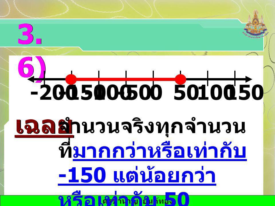 ครูชำนาญ ยันต์ทอง 3. 6) เฉลย จำนวนจริงทุกจำนวน ที่มากกว่าหรือเท่ากับ -150 แต่น้อยกว่า หรือเท่ากับ 50 -100-1500-5050-200100150