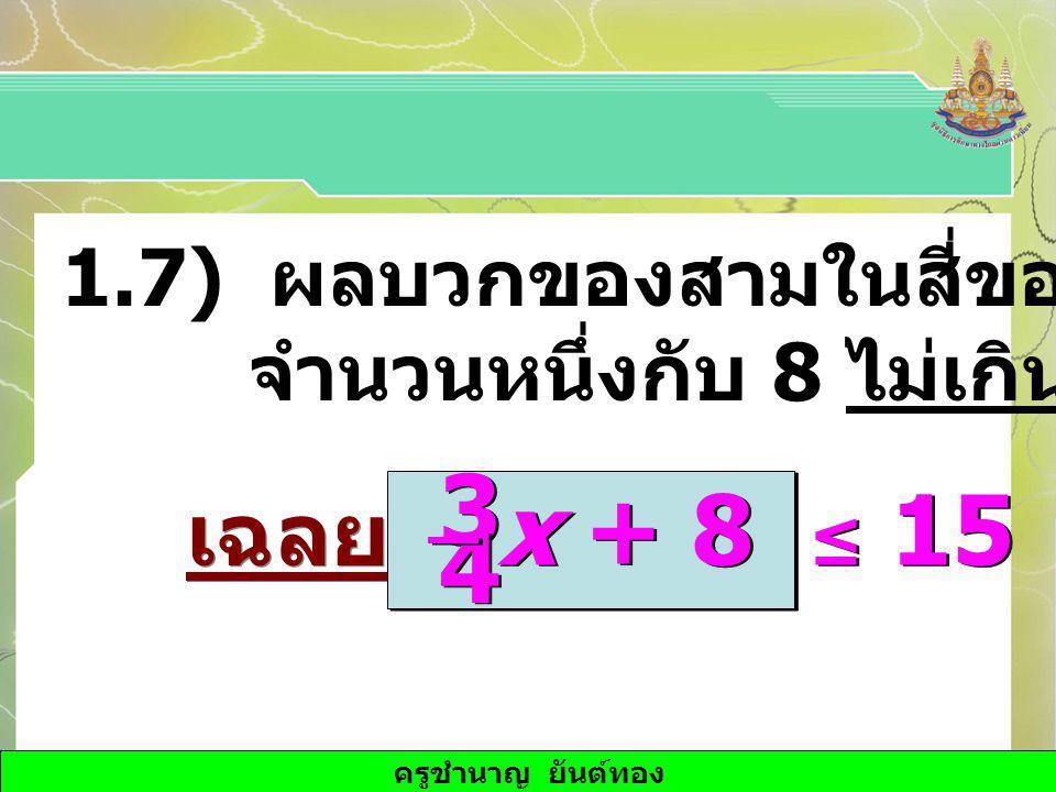 ครูชำนาญ ยันต์ทอง 1.7) ผลบวกของสามในสี่ของจำนวน จำนวนหนึ่งกับ 8 ไม่เกิน 15 เฉลย x + 8 ≤ 15 3 3 4 4