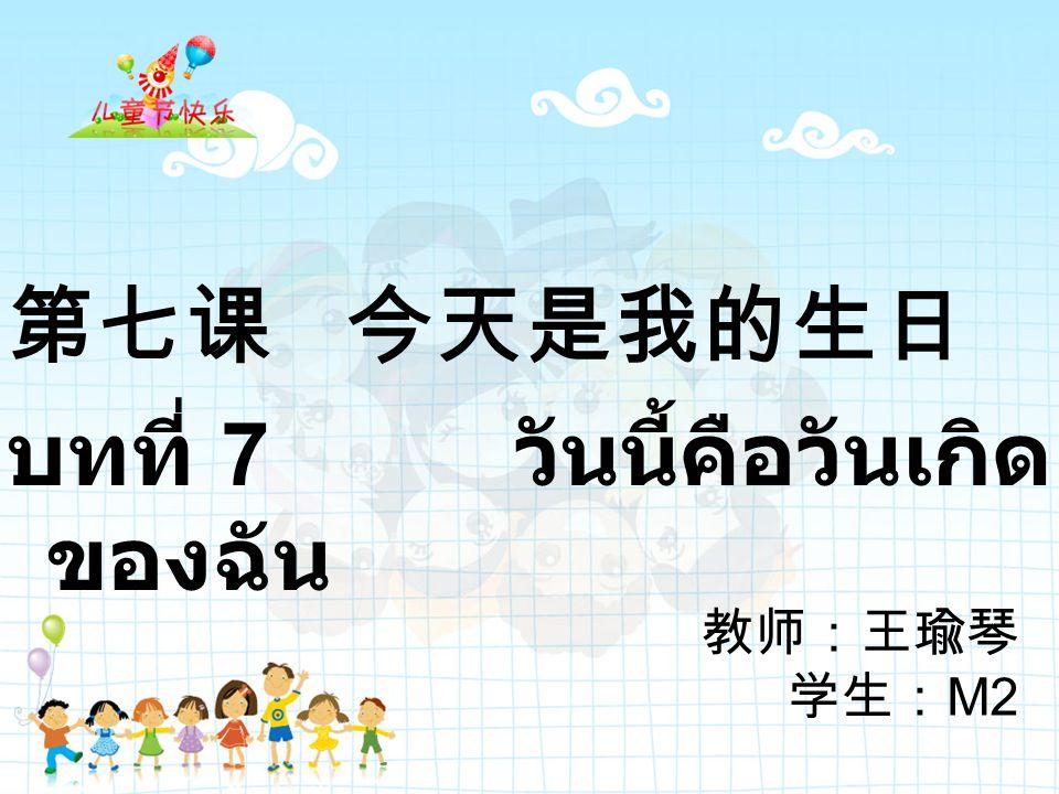 教师:王瑜琴 学生: M2 第七课 今天是我的生日 บทที่ 7 วันนี้คือวันเกิด ของฉัน