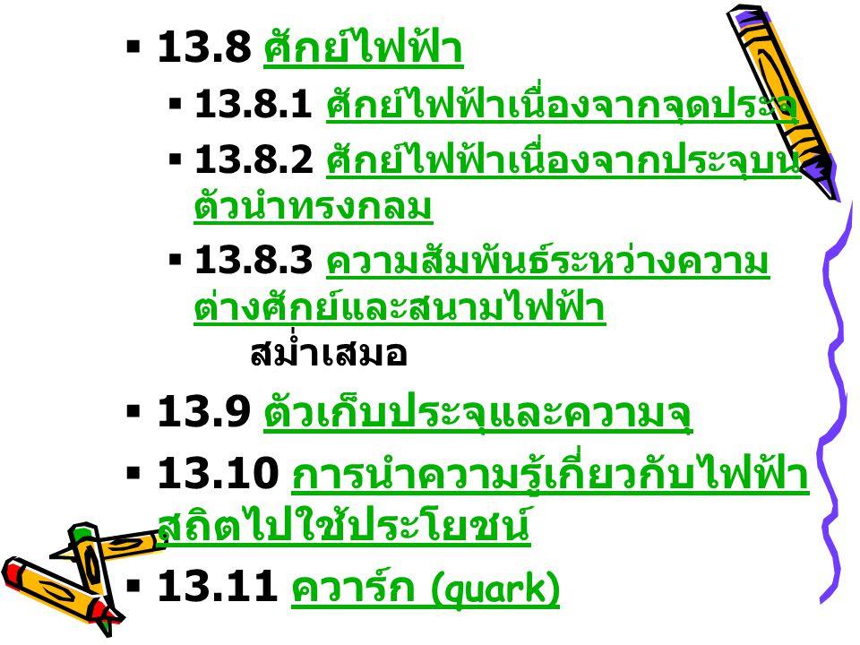  13.8 ศักย์ไฟฟ้า ศักย์ไฟฟ้า  13.8.1 ศักย์ไฟฟ้าเนื่องจากจุดประจุ ศักย์ไฟฟ้าเนื่องจากจุดประจุ  13.8.2 ศักย์ไฟฟ้าเนื่องจากประจุบน ตัวนำทรงกลม ศักย์ไฟฟ