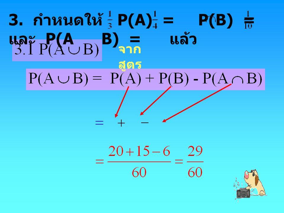 3. กำหนดให้ P(A) = P(B) = และ P(A B) = แล้ว จาก สูตร
