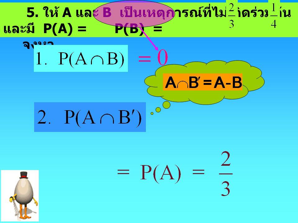 5. ให้ A และ B เป็นเหตุการณ์ที่ไม่เกิดร่วมกัน และมี P(A) = P(B) = จงหา