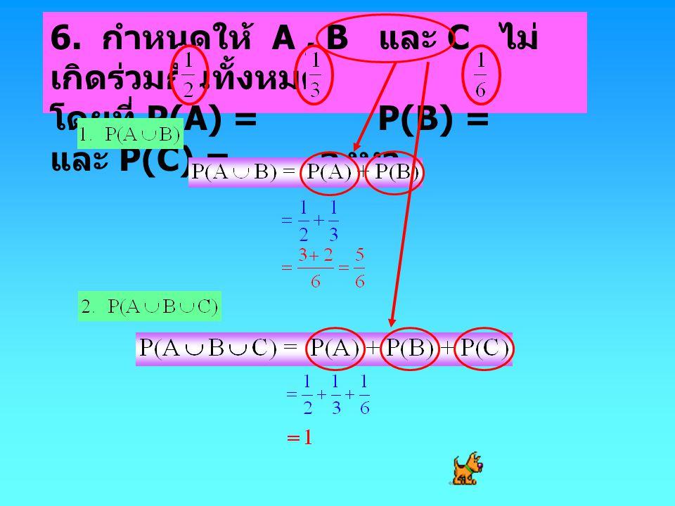 6. กำหนดให้ A, B และ C ไม่ เกิดร่วมกันทั้งหมด โดยที่ P(A) = P(B) = และ P(C) = จงหา