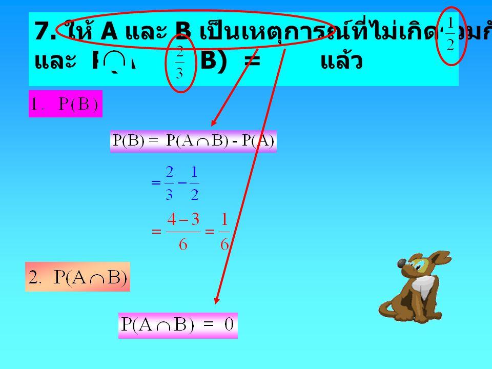 7. ให้ A และ B เป็นเหตุการณ์ที่ไม่เกิดร่วมกัน และมีค่า P(A) = และ P(A B) = แล้ว