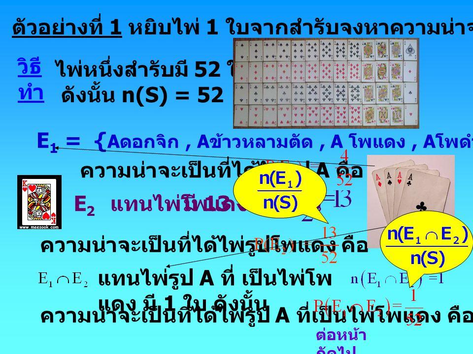 ตัวอย่างที่ 1 หยิบไพ่ 1 ใบจากสำรับจงหาความน่าจะเป็นที่ได้ไพ่รูป A หรือ โพแดง วิธี ทำ E 1 = { A ดอกจิก, A ข้าวหลามตัด, A โพแดง, A โพดำ } ดังนั้น n(E 1 ) = 4 ความน่าจะเป็นที่ได้ไพ่รูป A คือ E 2 แทนไพ่โพแดง ความน่าจะเป็นที่ได้ไพ่รูปโพแดง คือ แทนไพ่รูป A ที่ เป็นไพ่โพ แดง มี 1 ใบ ดังนั้น ความน่าจะเป็นที่ได้ไพ่รูป A ที่เป็นไพ่โพแดง คือ ไพ่หนึ่งสำรับมี 52 ใบ ดังนั้น n(S) = 52 มี 13 ใบ ดังนั้น ต่อหน้า ถัดไป