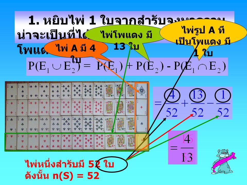 1. หยิบไพ่ 1 ใบจากสำรับจงหาความ น่าจะเป็นที่ได้ไพ่รูป A หรือ โพแดง ไพ่ A มี 4 ใบ ไพ่โพแดง มี 13 ใบ ไพ่รูป A ที เป็นโพแดง มี 1 ใบ ไพ่หนึ่งสำรับมี 52 ใบ