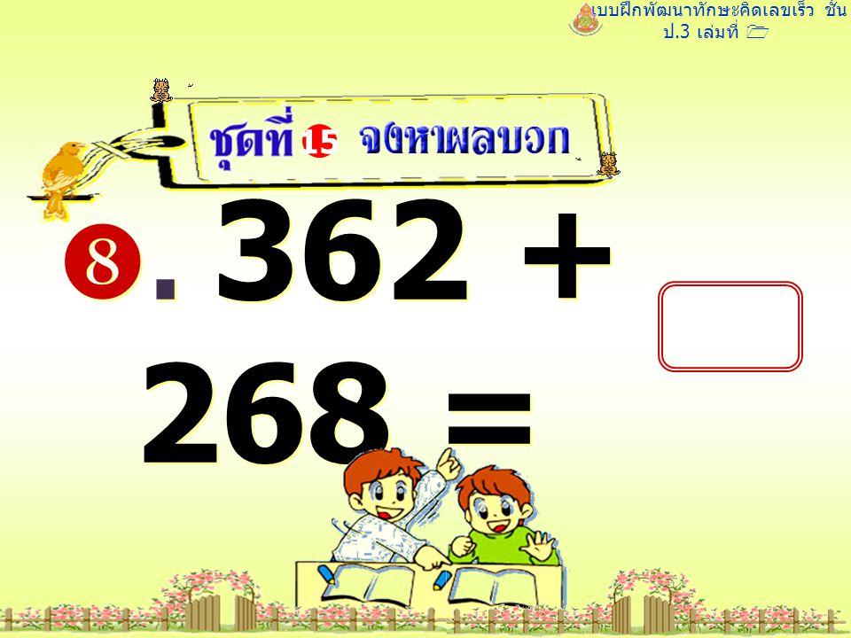 แบบฝึกพัฒนาทักษะคิดเลขเร็ว ชั้น ป.3 เล่มที่ 1 . 362 + 268 = 15