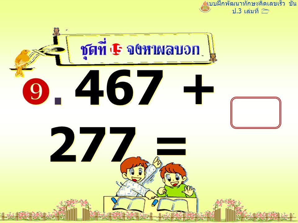 แบบฝึกพัฒนาทักษะคิดเลขเร็ว ชั้น ป.3 เล่มที่ 1 . 467 + 277 = 15