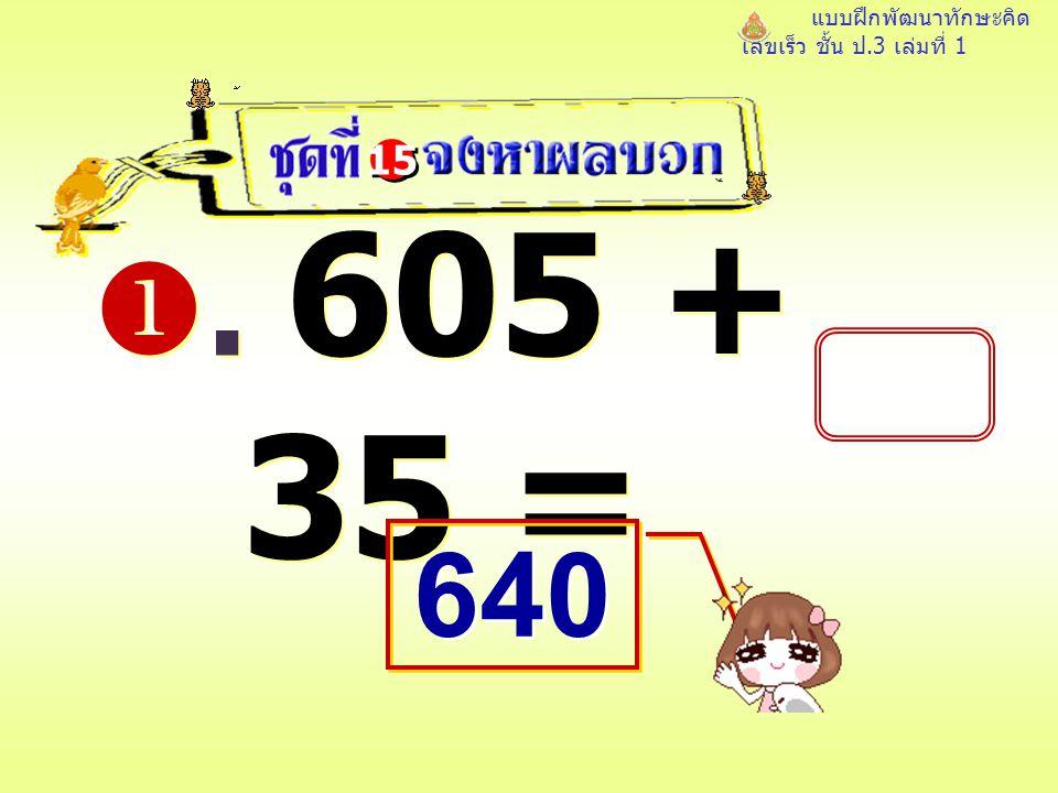 แบบฝึกพัฒนาทักษะคิด เลขเร็ว ชั้น ป.3 เล่มที่ 1 . 605 + 35 = 15 640 640