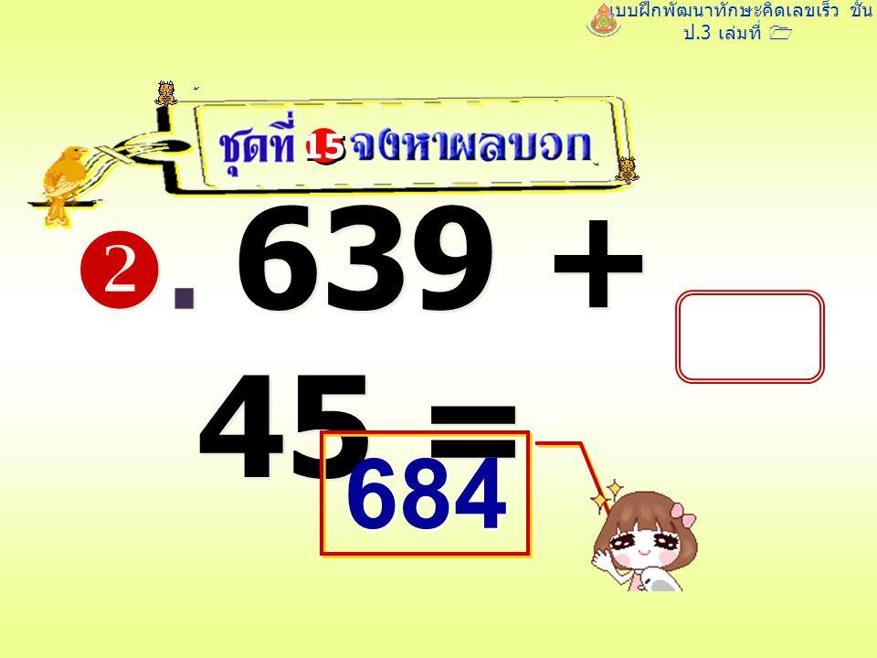 แบบฝึกพัฒนาทักษะคิดเลขเร็ว ชั้น ป.3 เล่มที่ 1 . 639 + 45 = 15 684 684