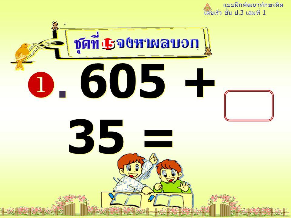 แบบฝึกพัฒนาทักษะคิด เลขเร็ว ชั้น ป.3 เล่มที่ 1 . 605 + 35 = 15