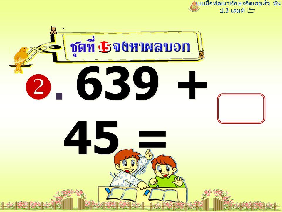 แบบฝึกพัฒนาทักษะคิดเลขเร็ว ชั้น ป.3 เล่มที่ 1 . 639 + 45 = 15
