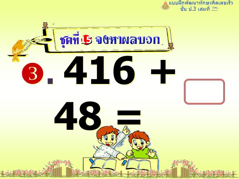 แบบฝึกพัฒนาทักษะคิดเลขเร็ว ชั้น ป.3 เล่มที่ 1 . 416 + 48 = 15 464 464