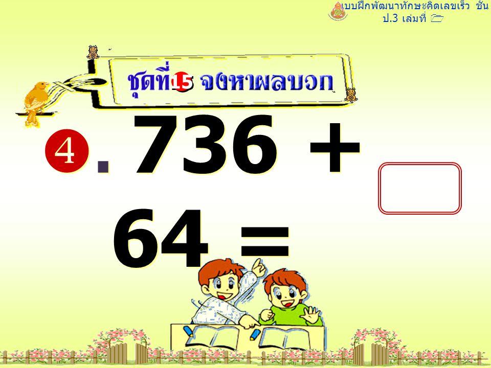 แบบฝึกพัฒนาทักษะคิดเลขเร็ว ชั้น ป.3 เล่มที่ 1 . 736 + 64 = 15 800 800