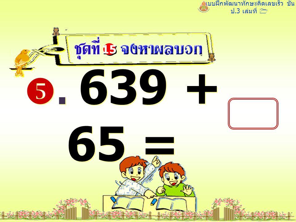 แบบฝึกพัฒนาทักษะคิดเลขเร็ว ชั้น ป.3 เล่มที่ 1 . 639 + 65 = 15