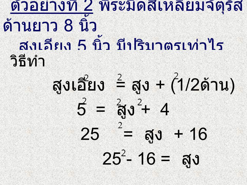 ตัวอย่างที่ 2 พีระมิดสี่เหลี่ยมจัตุรัส ด้านยาว 8 นิ้ว สูงเอียง 5 นิ้ว มีปริมาตรเท่าไร วิธีทำ สูงเอียง = สูง + (1/2 ด้าน ) 5 = สูง + 4 25 = สูง + 16 25