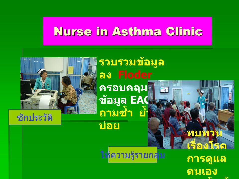 Nurse in Asthma Clinic Nurse in Asthma Clinic รวบรวมข้อมูล ลง Floder ครอบคลุม ข้อมูล EACC ถามซ้ำ ย้ำ บ่อย ทบทวน เรื่องโรค การดูแล ตนเอง เน้นย้ำ ซ้ำ บ่อย ให้ความรู้รายกลุ่ม ซักประวัติ