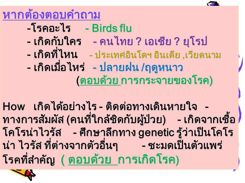 หากต้องตอบคำถาม -โรคอะไร - Birds flu - เกิดกับใคร - คนไทย ? เอเชีย ? ยุโรป - เกิดที่ไหน - ประเทศอินโดฯ อินเดีย,เวียดนาม - เกิดเมื่อไหร่ - ปลายฝน /ฤดูห