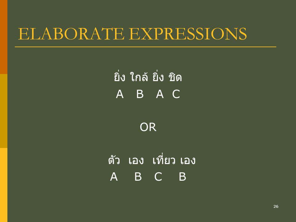 26 ELABORATE EXPRESSIONS ยิ่ง ใกล้ ยิ่ง ชิด A B A C OR ตัว เอง เที่ยว เอง A B C B