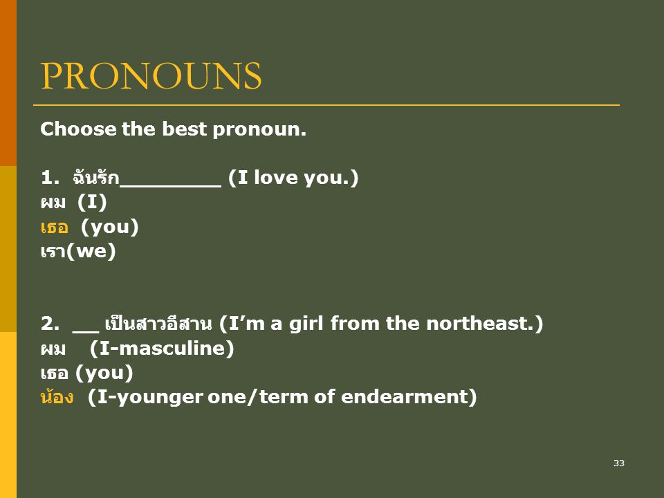 33 PRONOUNS Choose the best pronoun. 1. ฉันรัก (I love you.) ผม (I) เธอ (you) เรา (we) 2.