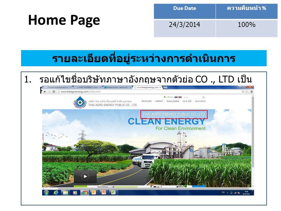 Home Page Due Date ความคืบหน้า % 24/3/2014100% รายละเอียดที่อยู่ระหว่างการดำเนินการ 1. รอแก้ไขชื่อบริษัทภาษาอังกฤษจากตัวย่อ CO., LTD เป็น PUBLIC COMPA