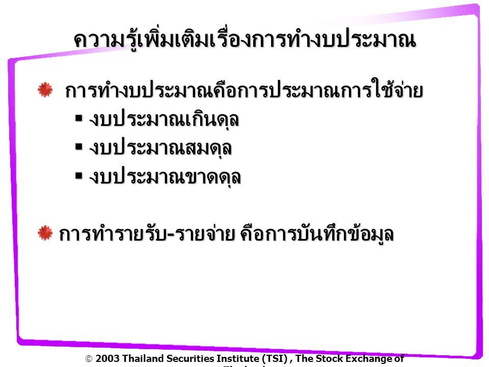  2003 Thailand Securities Institute (TSI), The Stock Exchange of Thailand ความรู้เพิ่มเติมเรื่องการทำงบประมาณ การทำงบประมาณคือการประมาณการใช้จ่าย การทำงบประมาณคือการประมาณการใช้จ่าย  งบประมาณเกินดุล  งบประมาณสมดุล  งบประมาณขาดดุล การทำรายรับ-รายจ่าย คือการบันทึกข้อมูล การทำรายรับ-รายจ่าย คือการบันทึกข้อมูล