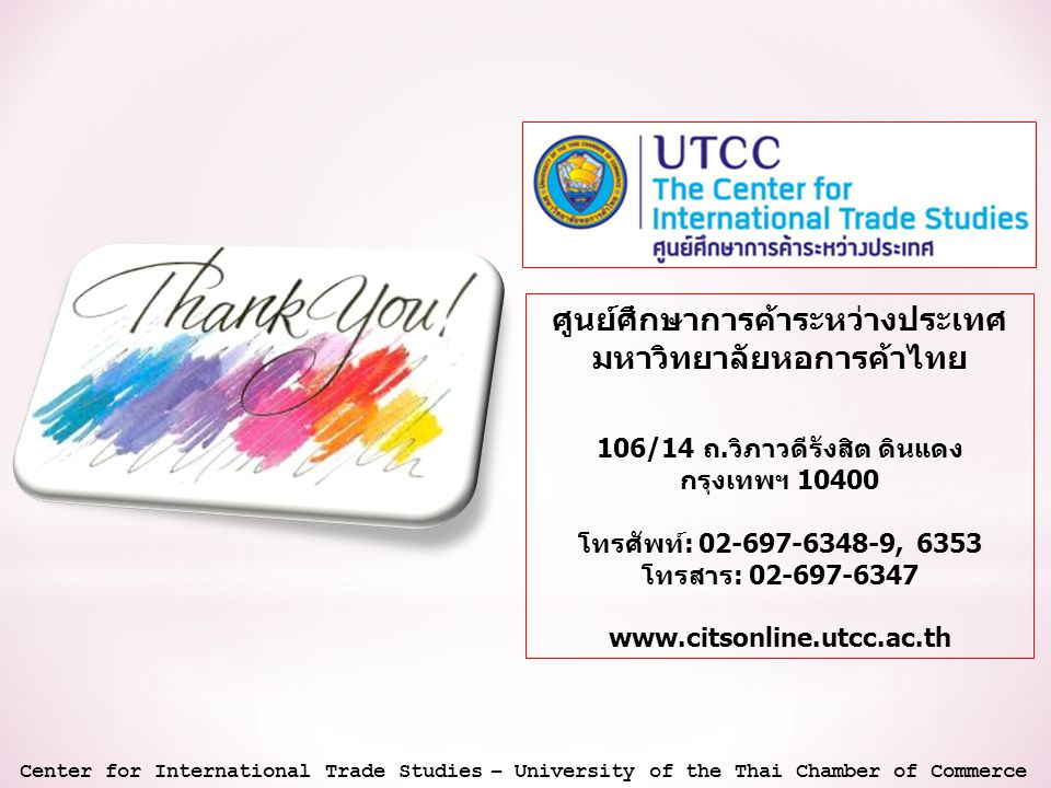 Center for International Trade Studies – University of the Thai Chamber of Commerce ศูนย์ศึกษาการค้าระหว่างประเทศ มหาวิทยาลัยหอการค้าไทย 106/14 ถ.วิภาวดีรังสิต ดินแดง กรุงเทพฯ 10400 โทรศัพท์: 02-697-6348-9, 6353 โทรสาร: 02-697-6347 www.citsonline.utcc.ac.th
