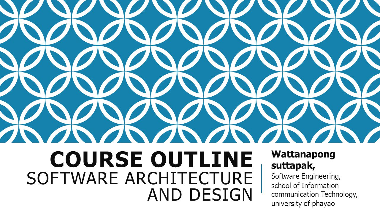 COURSE OUTLINE SOFTWARE ARCHITECTURE AND DESIGN Wattanapong suttapak, Software Engineering, school of Information communication Technology, university