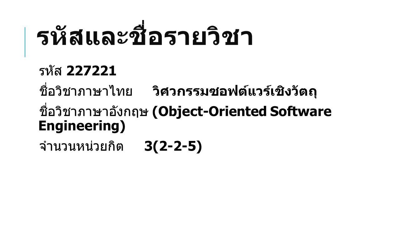 รหัสและชื่อรายวิชา รหัส 227221 ชื่อวิชาภาษาไทย วิศวกรรมซอฟต์แวร์เชิงวัตถุ ชื่อวิชาภาษาอังกฤษ (Object-Oriented Software Engineering) จำนวนหน่วยกิต 3(2-