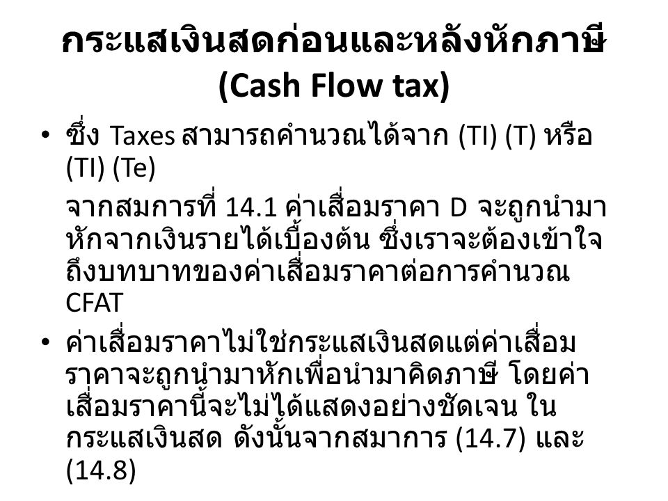 กระแสเงินสดก่อนและหลังหักภาษี (Cash Flow tax) ซึ่ง Taxes สามารถคำนวณได้จาก (TI) (T) หรือ (TI) (Te) จากสมการที่ 14.1 ค่าเสื่อมราคา D จะถูกนำมาหัก จากเงินรายได้เบื้องต้น ซึ่งเราจะต้องเข้าใจถึง บทบาทของค่าเสื่อมราคาต่อการคำนวณ CFAT ค่าเสื่อมราคาไม่ใช่กระแสเงินสดแต่ค่าเสื่อมราคา จะถูกนำมาหักเพื่อนำมาคิดภาษี โดยค่าเสื่อมราคา นี้จะไม่ได้แสดงอย่างชัดเจน ในกระแสเงินสด ดังนั้นจากสมาการ (14.7) และ (14.8) CFAT = GI – E – P + S – (GI – E – D) (Te)