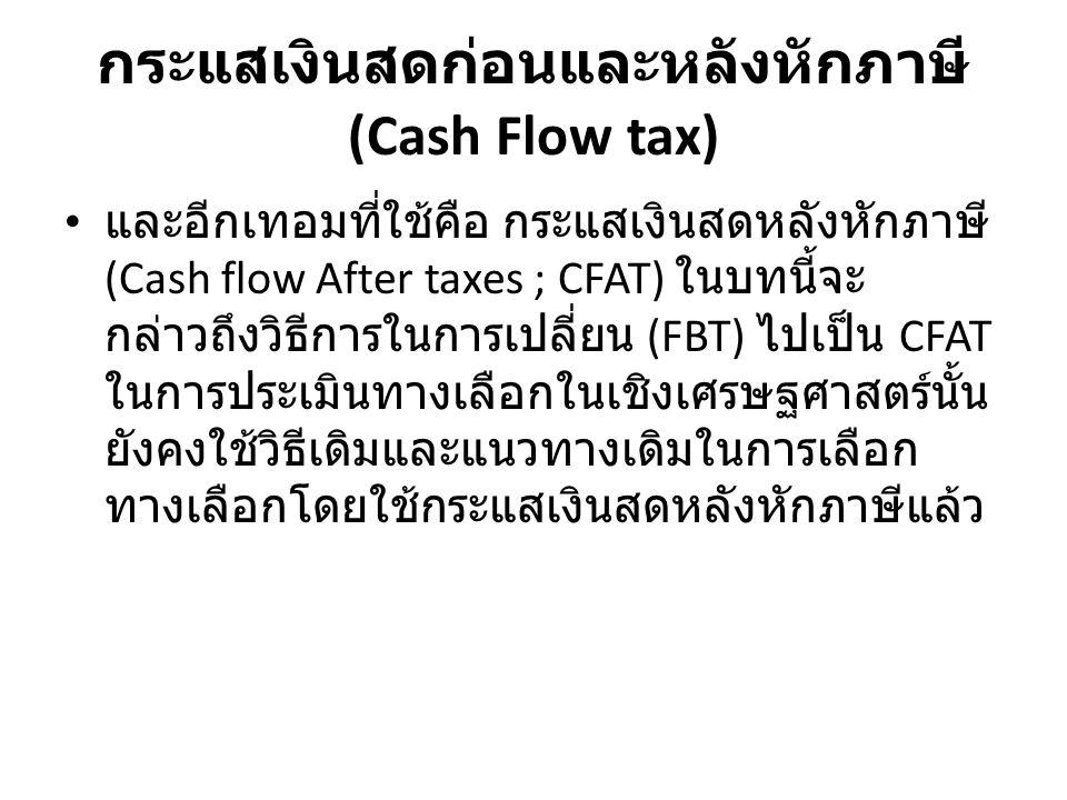 กระแสเงินสดก่อนและหลังหักภาษี (Cash Flow tax) และอีกเทอมที่ใช้คือ กระแสเงินสดหลังหักภาษี (Cash flow After taxes ; CFAT) ในบทนี้จะ กล่าวถึงวิธีการในการเปลี่ยน (FBT) ไปเป็น CFAT ในการประเมินทางเลือกในเชิงเศรษฐศาสตร์นั้น ยังคงใช้วิธีเดิมและแนวทางเดิมในการเลือก ทางเลือกโดยใช้กระแสเงินสดหลังหักภาษีแล้ว