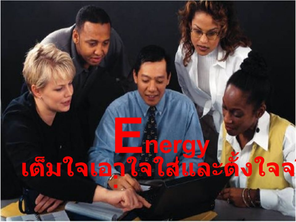 E nergy : เต็มใจเอาใจใส่และตั้งใจจริงในการทำงาน