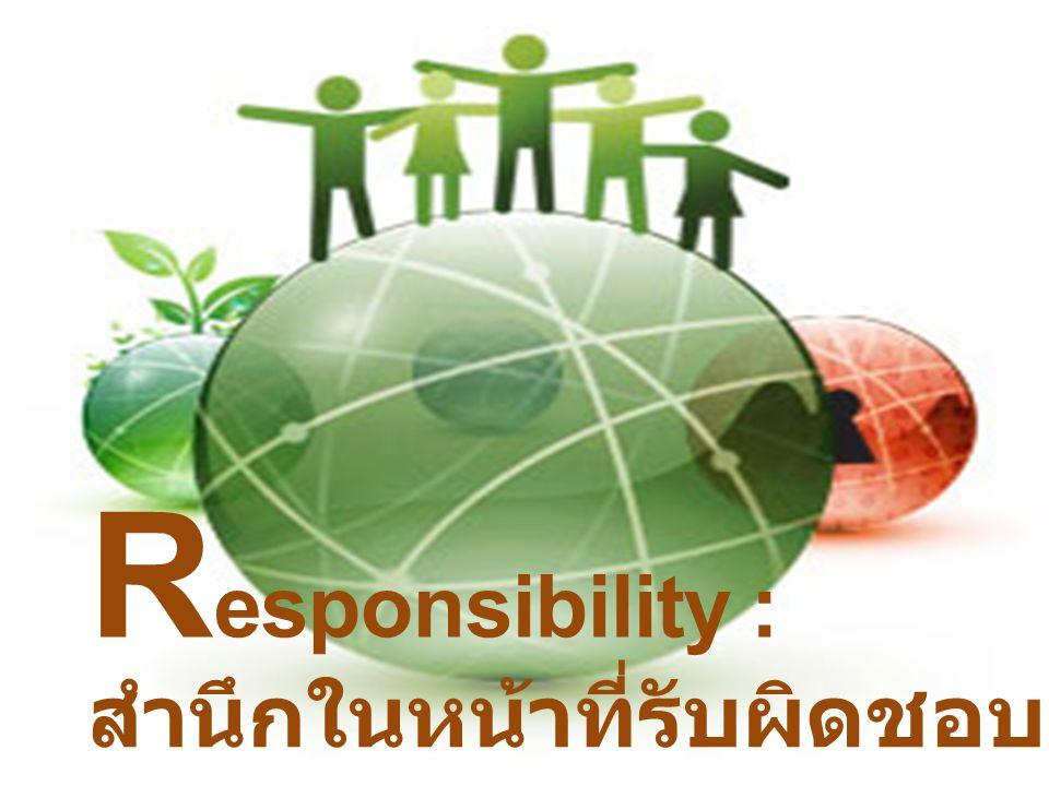 R esponsibility : สำนึกในหน้าที่รับผิดชอบ