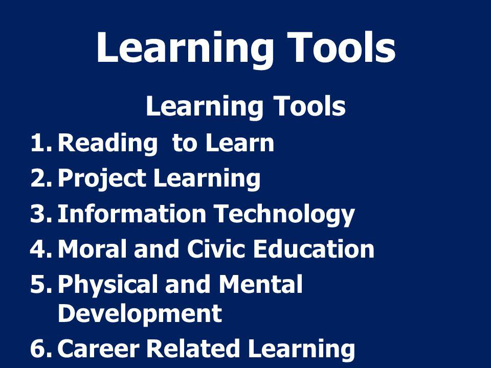 Learning Tools 1.Reading to Learn 2.Project Learning 3.Information Technology 4.Moral and Civic Education 5.Physical and Mental Development 6.Career Related Learning
