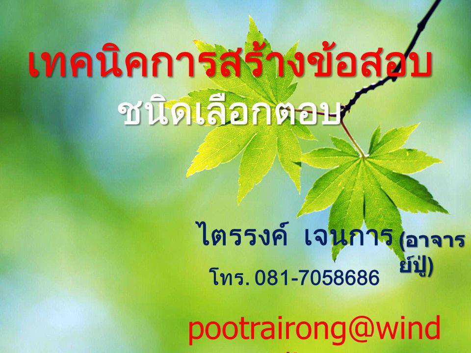 เทคนิคการสร้างข้อสอบ ชนิดเลือกตอบ ไตรรงค์ เจนการ โทร. 081-7058686 ( อาจาร ย์ปู่ ) pootrairong@wind owslive.com