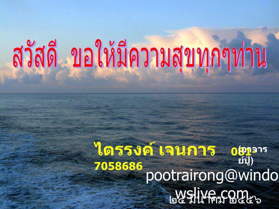 ไตรรงค์ เจนการ 081- 7058686 ( อาจาร ย์ปู่ ) pootrairong@windo wslive.com ๒๔ มีนาคม ๒๕๕๖