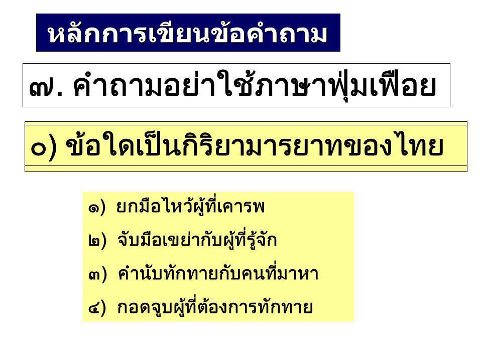 หลักการเขียนข้อคำถาม ๗. คำถามอย่าใช้ภาษาฟุ่มเฟือย ๐) เรามิใช่คนต่างชาติ เราเป็นคนไทย ควรประพฤติปฏิบัติ ตามประเพณีไทย ข้อใดเป็นกิริยามารยาทของไทย ๑)ยกม