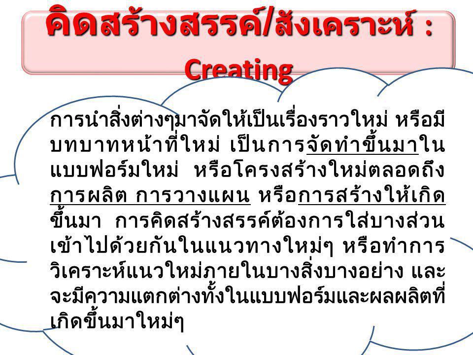 คิด สร้างสรรค์ / สังเคราะห์ : Creating การนำสิ่งต่างๆมาจัดให้เป็นเรื่องราวใหม่ หรือมี บทบาทหน้าที่ใหม่ เป็นการจัดทำขึ้นมาใน แบบฟอร์มใหม่ หรือโครงสร้างใหม่ตลอดถึง การผลิต การวางแผน หรือการสร้างให้เกิด ขึ้นมา การคิดสร้างสรรค์ต้องการใส่บางส่วน เข้าไปด้วยกันในแนวทางใหม่ๆ หรือทำการ วิเคราะห์แนวใหม่ภายในบางสิ่งบางอย่าง และ จะมีความแตกต่างทั้งในแบบฟอร์มและผลผลิตที่ เกิดขึ้นมาใหม่ๆ