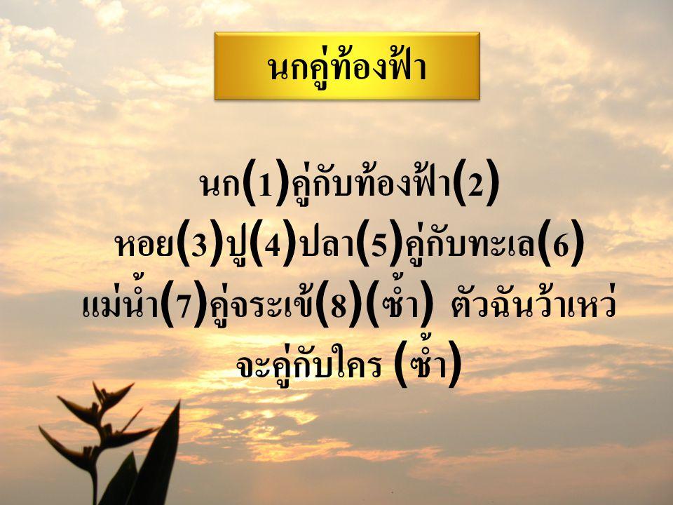 นก(1)คู่กับท้องฟ้า(2) หอย(3)ปู(4)ปลา(5)คู่กับทะเล(6) แม่น้ำ(7)คู่จระเข้(8)(ซ้ำ) ตัวฉันว้าเหว่ จะคู่กับใคร (ซ้ำ) นกคู่ท้องฟ้า