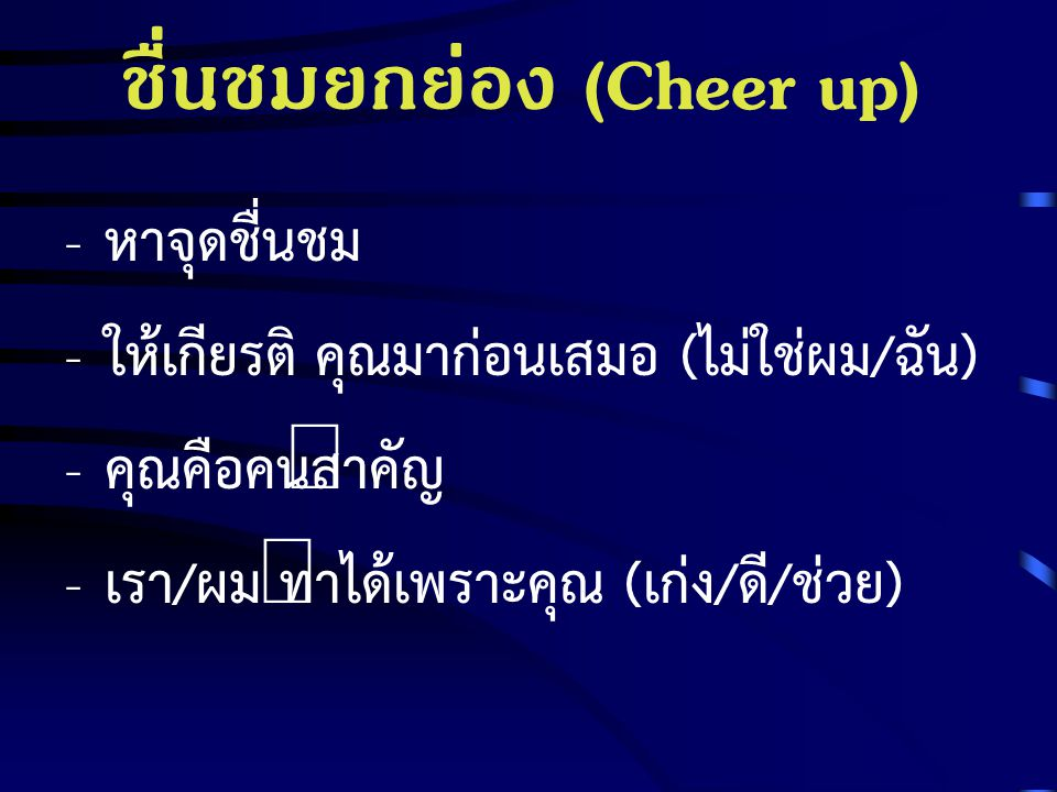 ชื่นชมยกย่อง (Cheer up) - หาจุดชื่นชม - ให้เกียรติ คุณมาก่อนเสมอ (ไม่ใช่ผม/ฉัน) - คุณคือคนสำคัญ - เรา/ผม ทำได้เพราะคุณ (เก่ง/ดี/ช่วย)