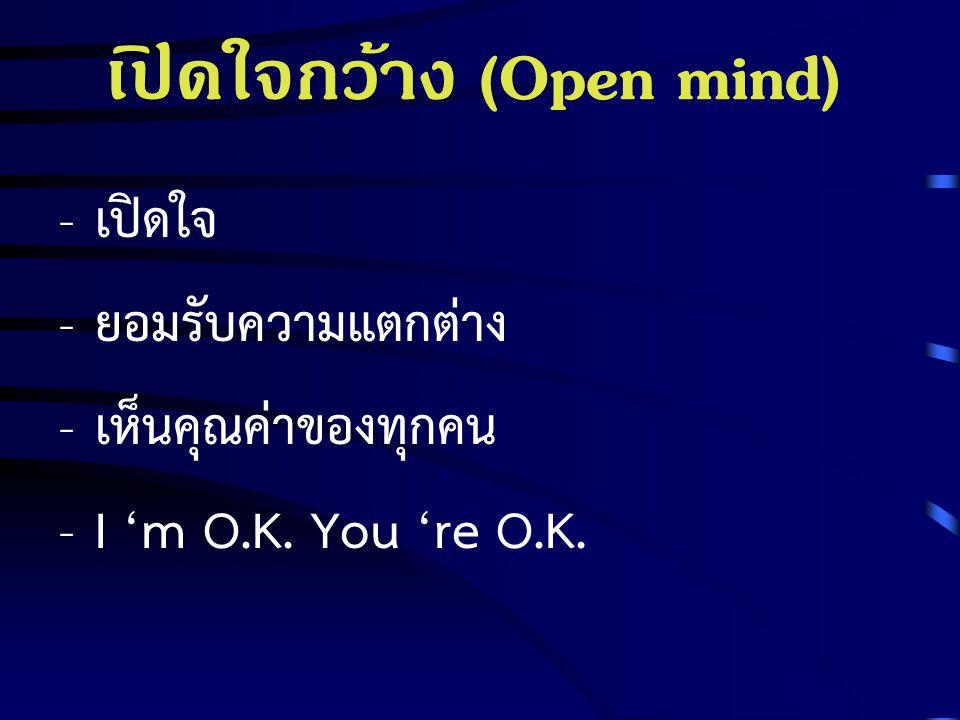 เปิดใจกว้าง (Open mind) - เปิดใจ - ยอมรับความแตกต่าง - เห็นคุณค่าของทุกคน - I 'm O.K. You 're O.K.