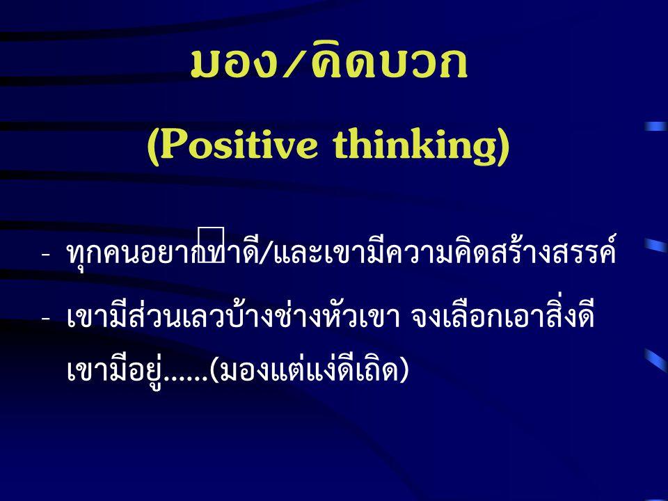 มอง/คิดบวก (Positive thinking) - ทุกคนอยากทำดี/และเขามีความคิดสร้างสรรค์ - เขามีส่วนเลวบ้างช่างหัวเขา จงเลือกเอาสิ่งดี เขามีอยู่......(มองแต่แง่ดีเถิด)