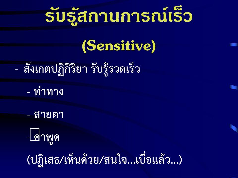 รับรู้สถานการณ์เร็ว (Sensitive) - สังเกตปฏิกิริยา รับรู้รวดเร็ว - ท่าทาง - สายตา - คำพูด (ปฏิเสธ/เห็นด้วย/สนใจ...เบื่อแล้ว...)