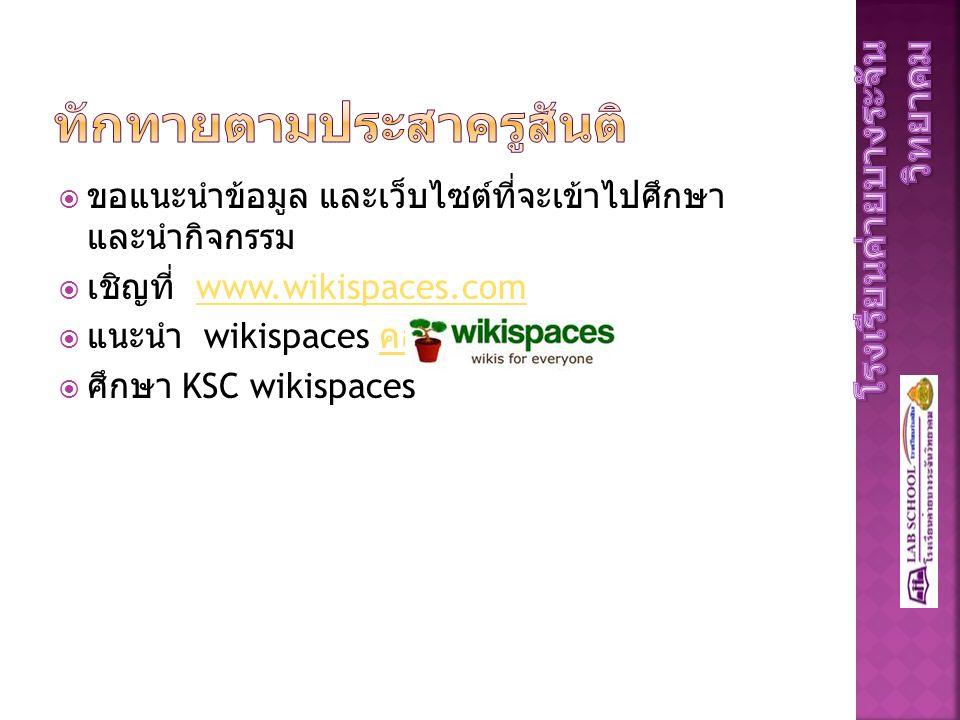  ขอแนะนำข้อมูล และเว็บไซต์ที่จะเข้าไปศึกษา และนำกิจกรรม  เชิญที่ www.wikispaces.comwww.wikispaces.com  แนะนำ wikispaces คลิก คลิก  ศึกษา KSC wikispaces
