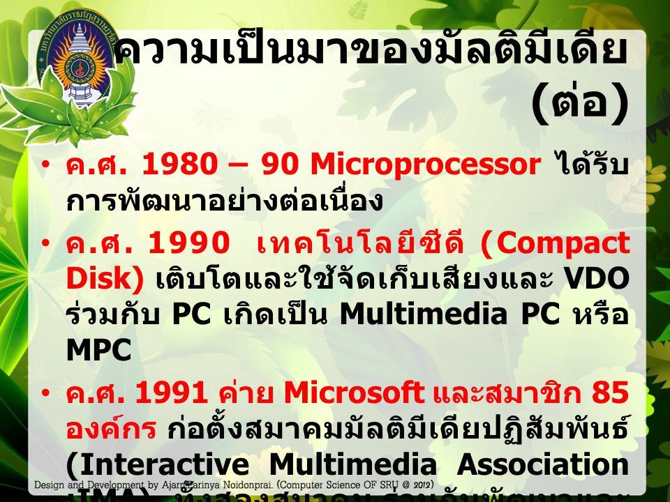 ความเป็นมาของมัลติมีเดีย ( ต่อ ) ค. ศ. 1980 – 90 Microprocessor ได้รับ การพัฒนาอย่างต่อเนื่อง ค.