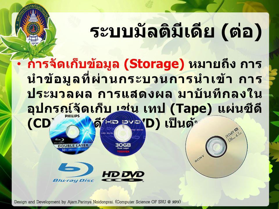 ระบบมัลติมีเดีย ( ต่อ ) การจัดเก็บข้อมูล (Storage) หมายถึง การ นำข้อมูลที่ผ่านกระบวนการนำเข้า การ ประมวลผล การแสดงผล มาบันทึกลงใน อุปกรณ์จัดเก็บ เช่น เทป (Tape) แผ่นซีดี (CD), แผ่นดีวีดี (DVD) เป็นต้น