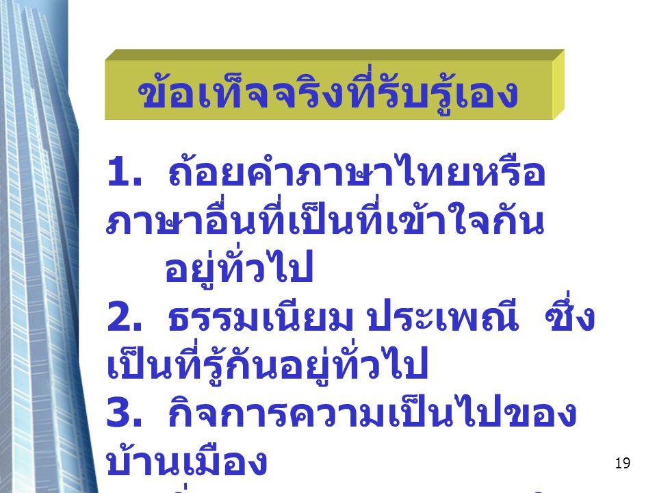 19 ข้อเท็จจริงที่รับรู้เอง 1.ถ้อยคำภาษาไทยหรือ ภาษาอื่นที่เป็นที่เข้าใจกัน อยู่ทั่วไป 2.