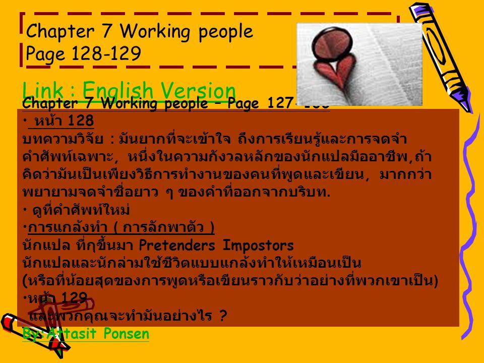 Chapter 7 Working people Page 128-129 Link : English Version Chapter 7 Working people – Page 127-136 หน้า 128 บทความวิจัย : มันยากที่จะเข้าใจ ถึงการเรียนรู้และการจดจำ คำศัพท์เฉพาะ, หนึ่งในความกังวลหลักของนักแปลมืออาชีพ, ถ้า คิดว่ามันเป็นเพียงวิธีการทำงานของคนที่พูดและเขียน, มากกว่า พยายามจดจำชื่อยาว ๆ ของคำที่ออกจากบริบท.