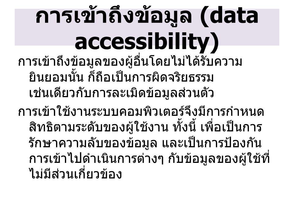 การเข้าถึงข้อมูล (data accessibility) การเข้าถึงข้อมูลของผู้อื่นโดยไม่ได้รับความ ยินยอมนั้น ก็ถือเป็นการผิดจริยธรรม เช่นเดียวกับการละเมิดข้อมูลส่วนตัว