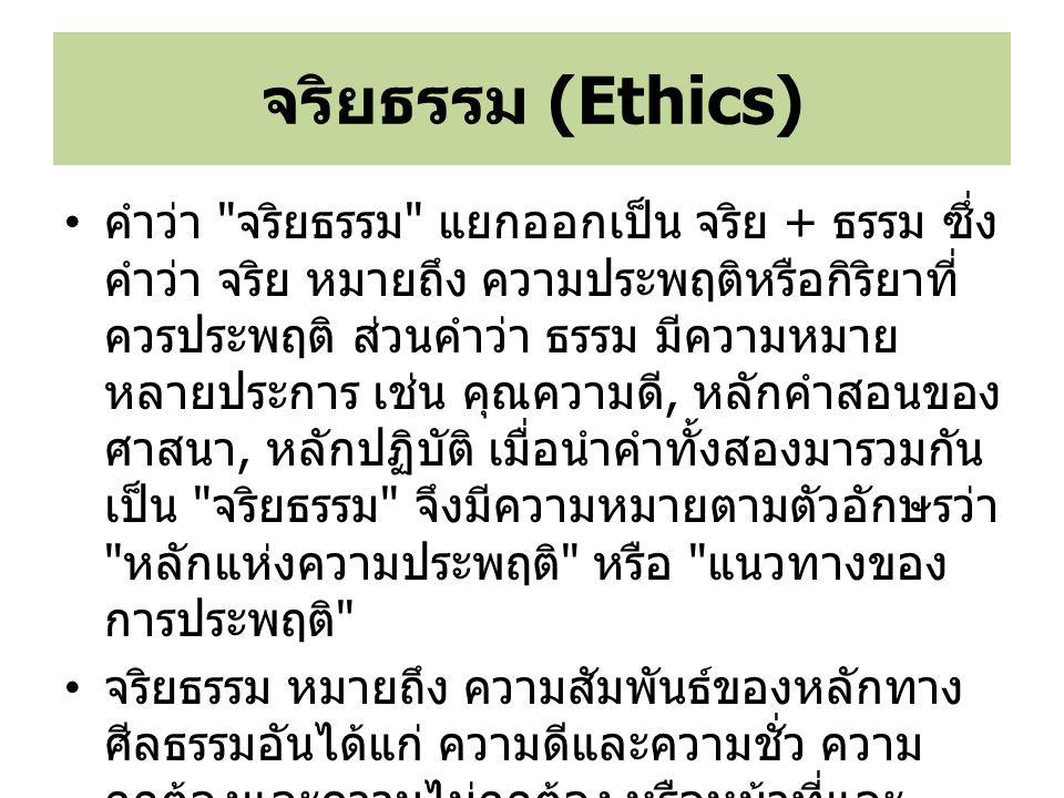 จริยธรรม หมายถึง หลักของความถูกต้องและ ไม่ถูกต้อง ซึ่งถูกใช้เป็นตัวแทนของหลักในการ ปฏิบัติของบุคคล (Laudon, 2007) จริยธรรม เป็นสิ่งที่ควรประพฤติ มีที่มาจาก บทบัญญัติหรือคำสั่งสอนของศาสนา หรือใครก็ ได้ที่เป็นผู้มีจริยธรรม และได้รับความเคารพนับ ถือมาแล้ว จริยธรรม (Ethics)